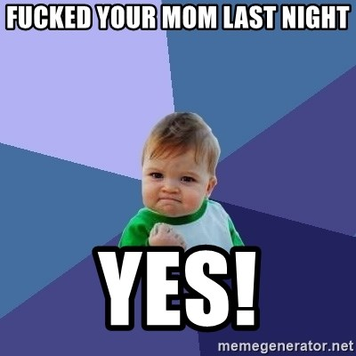 Success Kid - Fucked your mom last night YES!