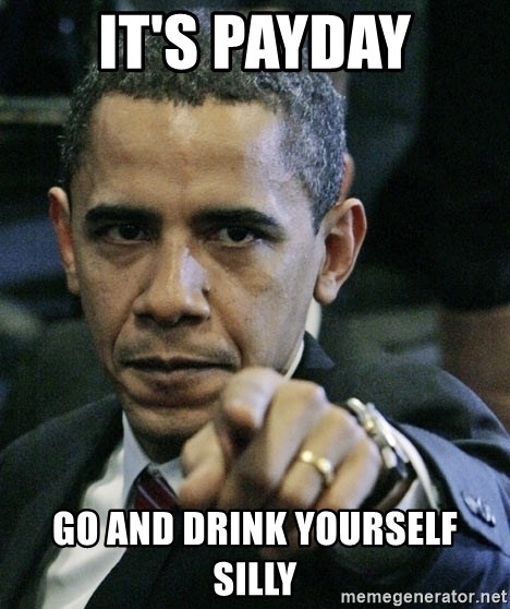 Pissed off Obama - IT'S PAYDAY GO AND DRINK YOURSELF SILLY