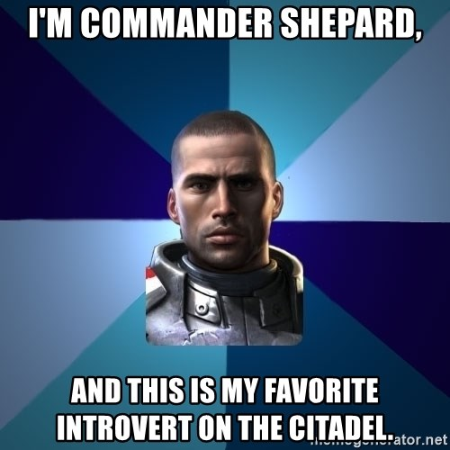 Blatant Commander Shepard - I'm Commander Shepard, and this is my favorite introvert on the Citadel.