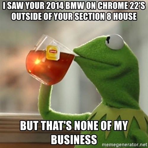 Kermit The Frog Drinking Tea - I saw your 2014 BMW on chrome 22's outside of your section 8 house  But that's none of my business