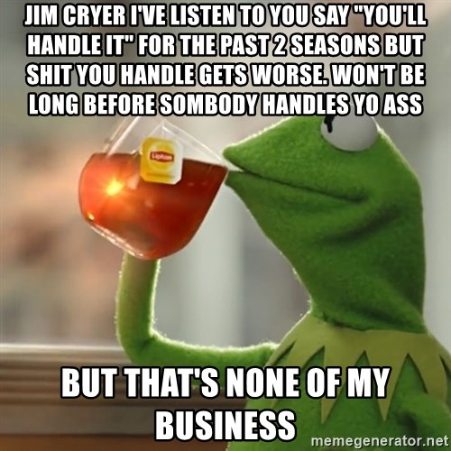 """Kermit The Frog Drinking Tea - jim cryer i've listen to you say """"you'll handle it"""" for the past 2 seasons but shit you handle gets worse. won't be long before sombody handles yo ass but that's none of my business"""