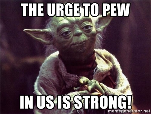 Yoda - The urge to pew in us is strong!