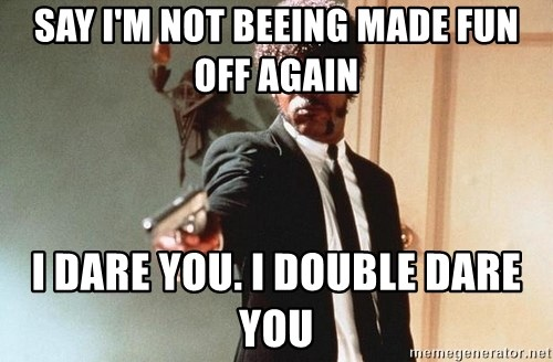 I double dare you - say I'm not beeing made fun off again i dare you. I double dare you