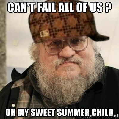 Scumbag George R. R. Martin - Can't fail all of us ? Oh my sweet summer child
