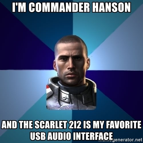 Blatant Commander Shepard - I'm commander Hanson And the Scarlet 2i2 is my favorite usb audio interface