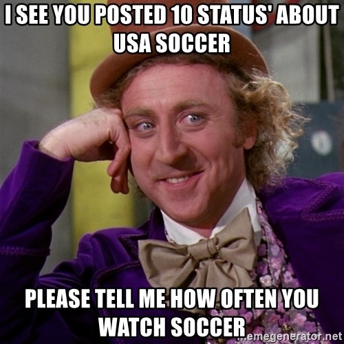 Willy Wonka - I see you posted 10 Status' about USA soccer Please tell me how often you watch soccer