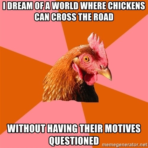 Anti Joke Chicken - i dream of a world where chickens can cross the road without having their motives questioned
