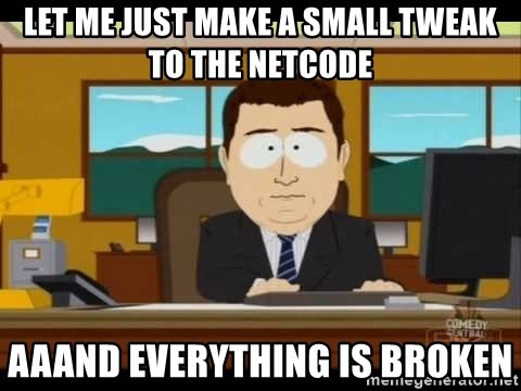 south park aand it's gone - Let me just make a small tweak to the netcode aaand everything is broken
