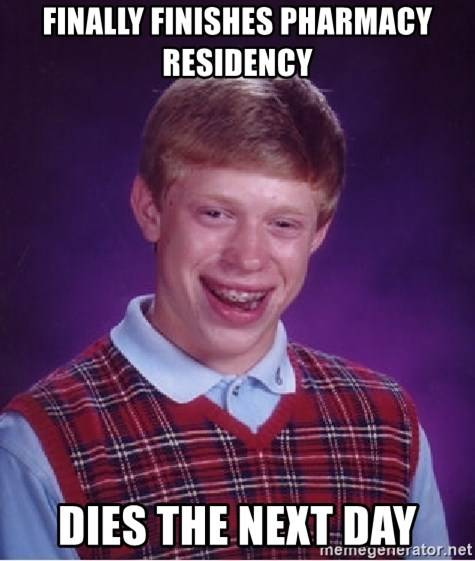 Bad Luck Brian - Finally finishes pharmacy residency dies the next day
