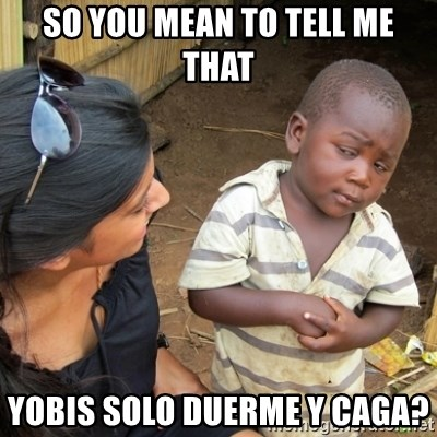 Skeptical 3rd World Kid - So you mean to tell me that Yobis solo duerme y caga?