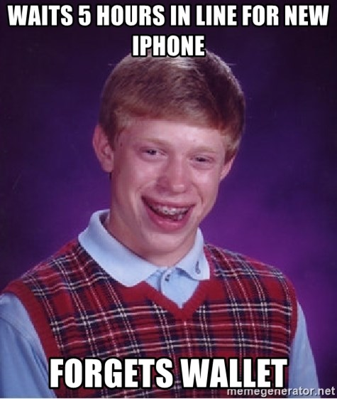 Bad Luck Brian - Waits 5 hours in line for new IPhone Forgets wallet