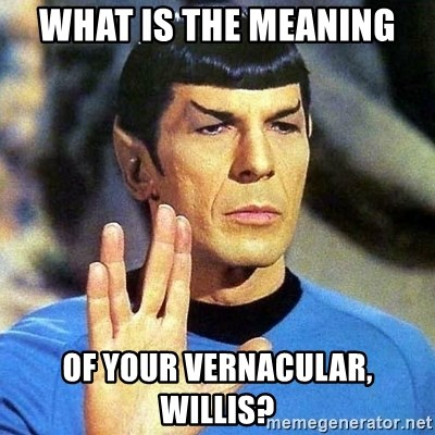 Spock - what is the meaning of your vernacular, willis?