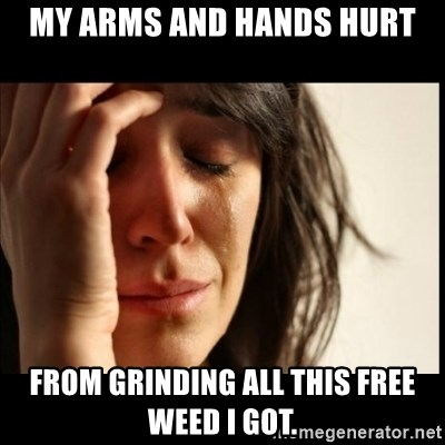 First World Problems - My arms and hands hurt From grinding all this free weed I got.