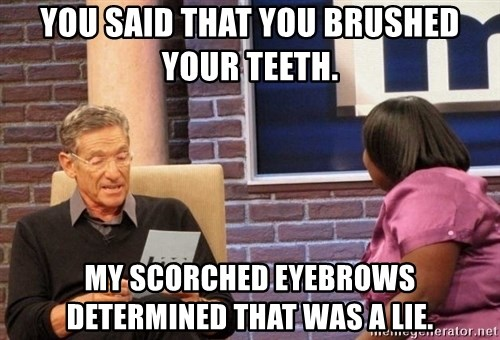 Maury Lie Detector - You said that you brushed your teeth. My scorched eyebrows determined that was a lie.
