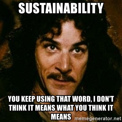 You keep using that word, I don't think it means what you think it means - Sustainability YOU KEEP USING THAT WORD, i DON'T THINK IT MEANS WHAT YOU THINK IT MEANS