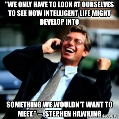"HaHa! Business! Guy! - ""We only have to look at ourselves to see how intelligent life might develop into  something we wouldn't want to meet."" --  Stephen Hawking"