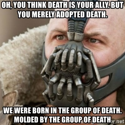 Bane - Oh, you think death is your ally. But you merely adopted death. We were born in the group of death. Molded by the group of death
