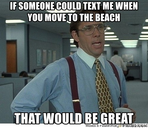 That would be great - if someone could text me when you move to the beach That would be great