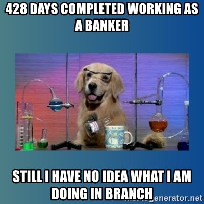 Chemistry Dog - 428 days completed working as  a banker still i have no idea what i am doing in branch