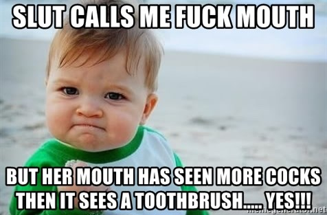 fist pump baby - slut calls me fuck mouth but her mouth has seen more cocks then it sees a toothbrush..... yes!!!