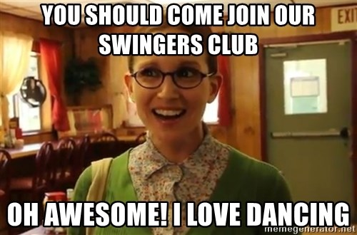 Sexually Oblivious Girl - You should come join our swingers club Oh awesome! i love dancing