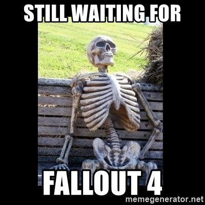 Still Waiting - still waiting for Fallout 4