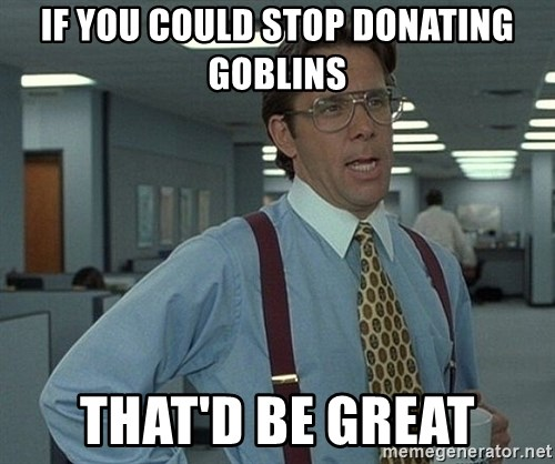 That'd be great guy - if you could stop donating goblins that'd be great
