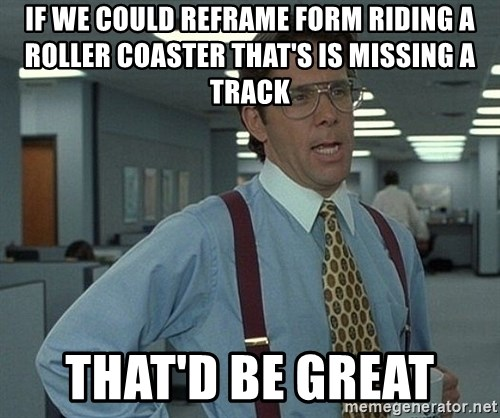 That'd be great guy - If we could reframe form riding a roller coaster that's is missing a track That'd be great