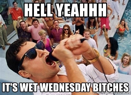 hell yeahhh its wet wednesday bitches hell yeahhh it's wet wednesday bitches screaming wolf of wall