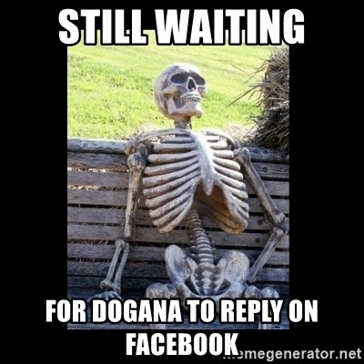 Still Waiting - STILL WAITING FOR DOGANA TO REPLY ON FACEBOOK
