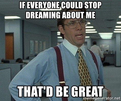 That'd be great guy - If everyone could stop dreaming about me That'd be great