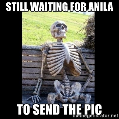 Still Waiting - Still waiting for anila to send the pic