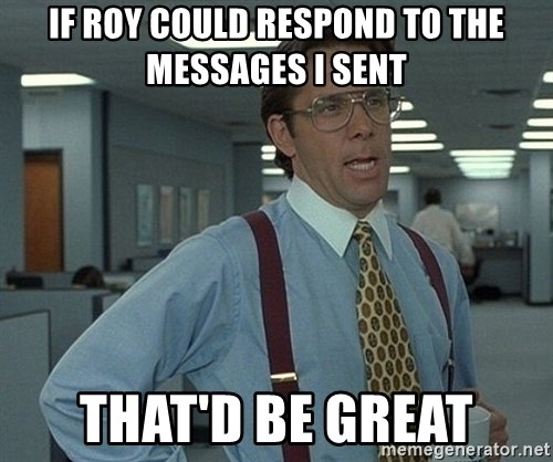 That'd be great guy - If Roy could respond to the messages I sent That'd be great