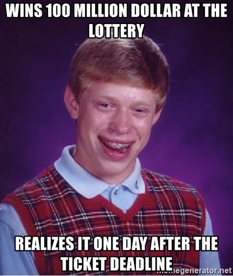 Bad Luck Brian - Wins 100 million dollar at the lottery realizes it one day after the ticket deadline