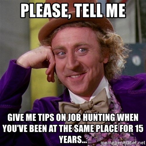Willy Wonka - please, tell me give me tips on job hunting when you've been at the same place for 15 years...