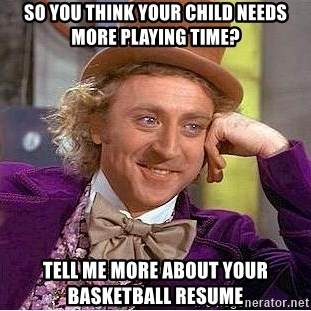Willy Wonka - so you think your child needs more playing time? tell me more about your basketball resume