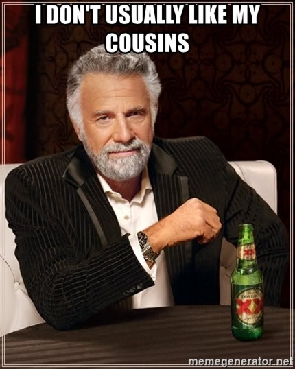 The Most Interesting Man In The World - I don't usually like my cousins