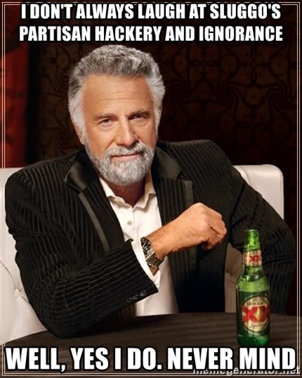 The Most Interesting Man In The World - i don't always laugh at SLUGGO'S PARTISAN HACKERY AND IGNORANCE well, yes I do. never mind