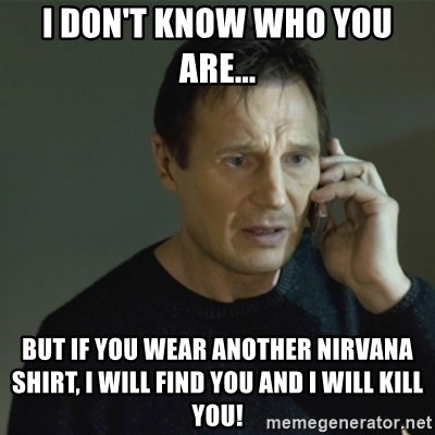 I don't know who you are... - I don't know who you are... but if you wear another nirvana shirt, i will find you and i will kill you!
