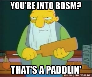 Jasper Beardly - you're into bdsm? that's a paddlin'
