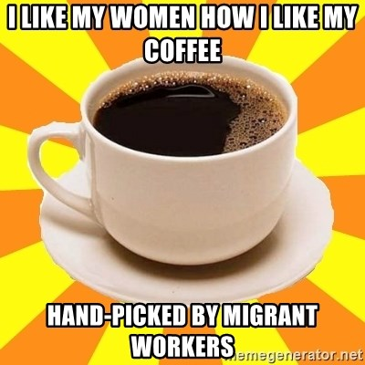 Cup of coffee - i like my women how i like my coffee hand-picked by migrant workers