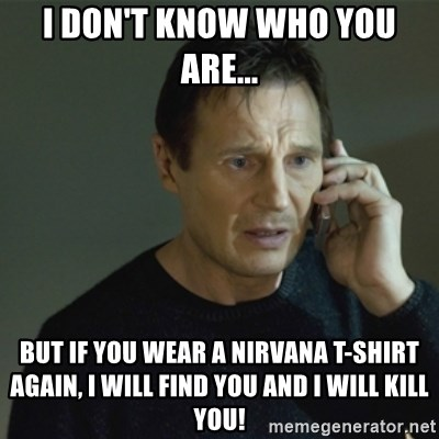 I don't know who you are... - I don't know who you are... but if you wear a nirvana t-shirt again, i will find you and i will kill you!