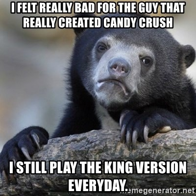 Confession Bear - I felt really bad for the guy that really created candy crush I still play the King version everyday.
