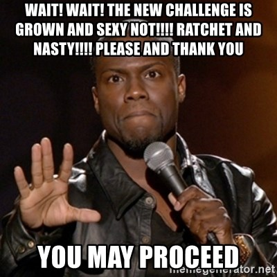 Kevin Hart - WAIT! WAIT! THE NEW CHALLENGE IS GROWN AND SEXY NOT!!!! RATCHET AND NASTY!!!! PLEASE AND THANK YOU YOU MAY PROCEED