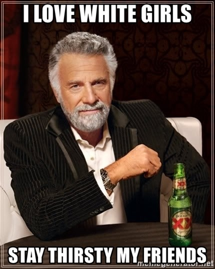 The Most Interesting Man In The World - I love white girls Stay thirsty my friends