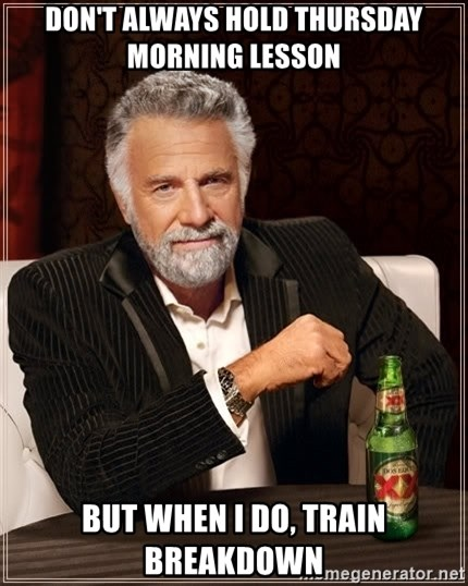 The Most Interesting Man In The World - Don't always hold Thursday morning lesson But when I do, train breakdown