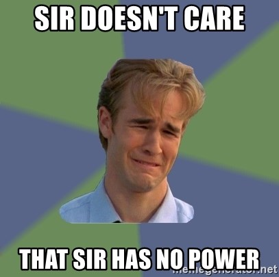 Sad Face Guy - Sir doesn't care That sir has no power