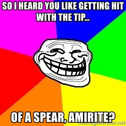 Trollface - so i heard you like getting hit with the tip... of a spear, amirite?