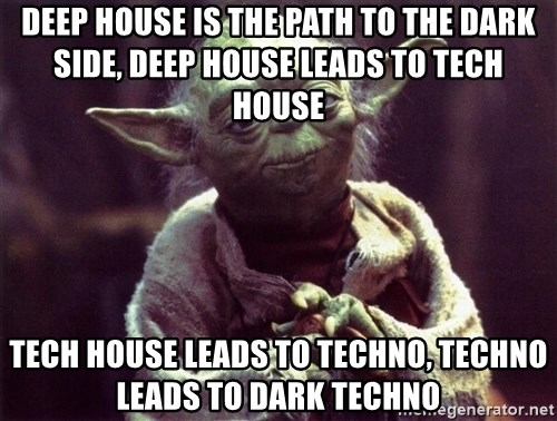 Yoda - DEEP house is the path to the dark side, Deep house leads to tech house   tech house leads to techno, Techno leads to dark techno