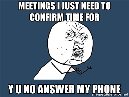 Y U No - meetings I just need to confirm time for y u no answer my phone